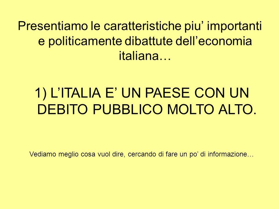 Presentiamo le caratteristiche piu importanti e politicamente dibattute delleconomia italiana… 1) LITALIA E UN PAESE CON UN DEBITO PUBBLICO MOLTO ALTO.