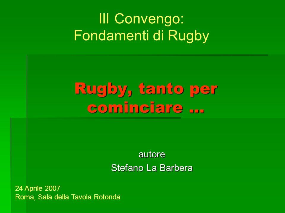 Rugby, tanto per cominciare … autore Stefano La Barbera III Convengo: Fondamenti di Rugby 24 Aprile 2007 Roma, Sala della Tavola Rotonda