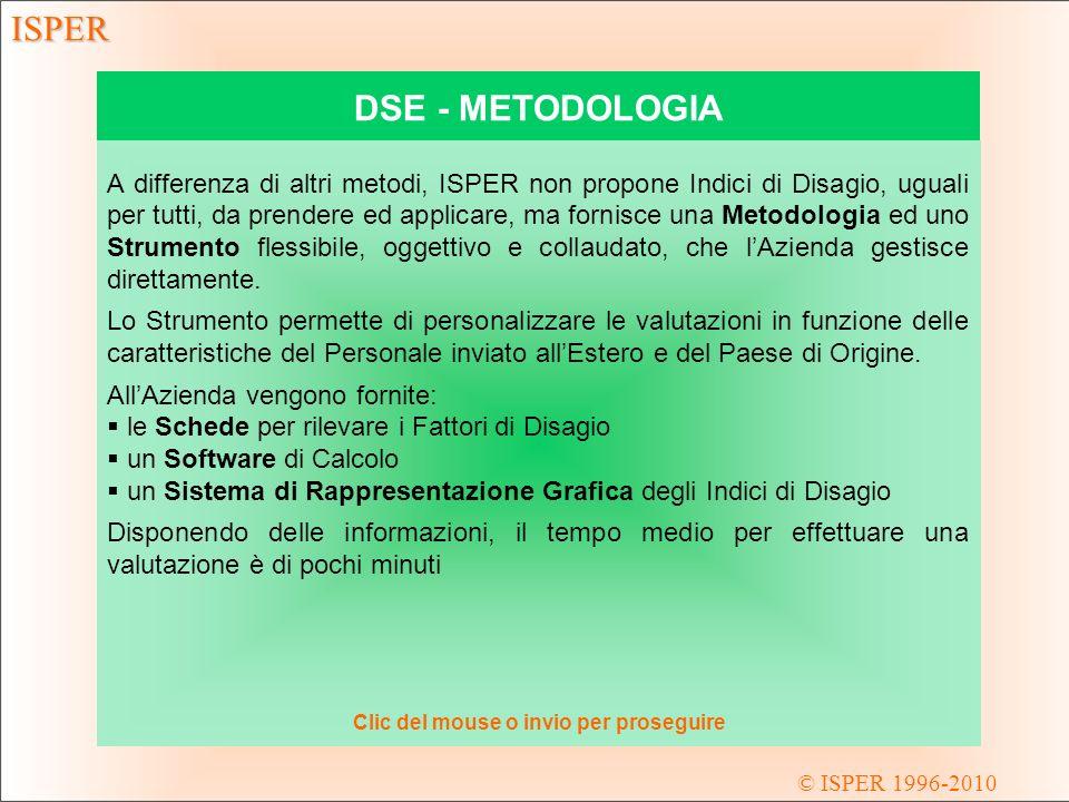 © ISPER 1996-2010 ISPER DSE - METODOLOGIA A differenza di altri metodi, ISPER non propone Indici di Disagio, uguali per tutti, da prendere ed applicare, ma fornisce una Metodologia ed uno Strumento flessibile, oggettivo e collaudato, che lAzienda gestisce direttamente.
