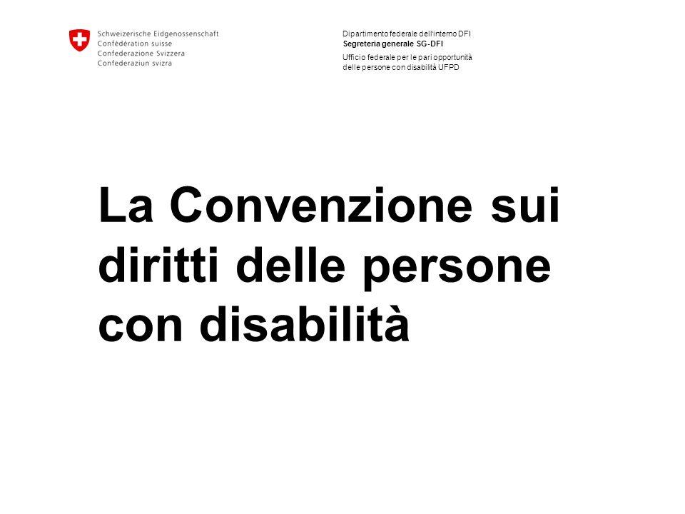 Dipartimento federale dellinterno DFI Segreteria generale SG-DFI Ufficio federale per le pari opportunità delle persone con disabilità UFPD La Convenzione sui diritti delle persone con disabilità