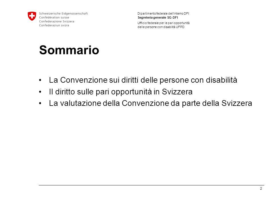 2 Dipartimento federale dellinterno DFI Segreteria generale SG-DFI Ufficio federale per le pari opportunità delle persone con disabilità UFPD Sommario La Convenzione sui diritti delle persone con disabilità Il diritto sulle pari opportunità in Svizzera La valutazione della Convenzione da parte della Svizzera