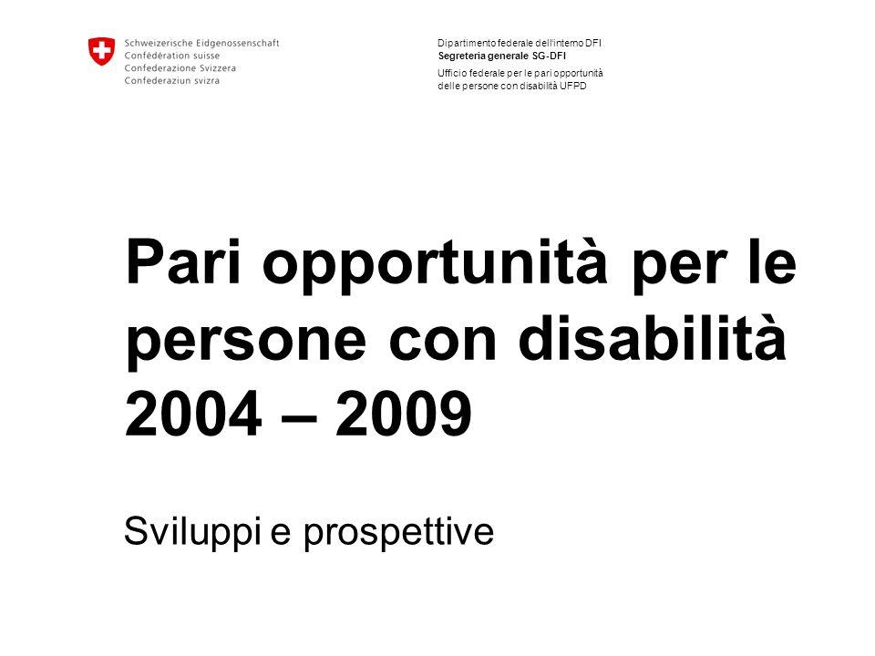 Dipartimento federale dellinterno DFI Segreteria generale SG-DFI Ufficio federale per le pari opportunità delle persone con disabilità UFPD Pari opportunità per le persone con disabilità 2004 – 2009 Sviluppi e prospettive