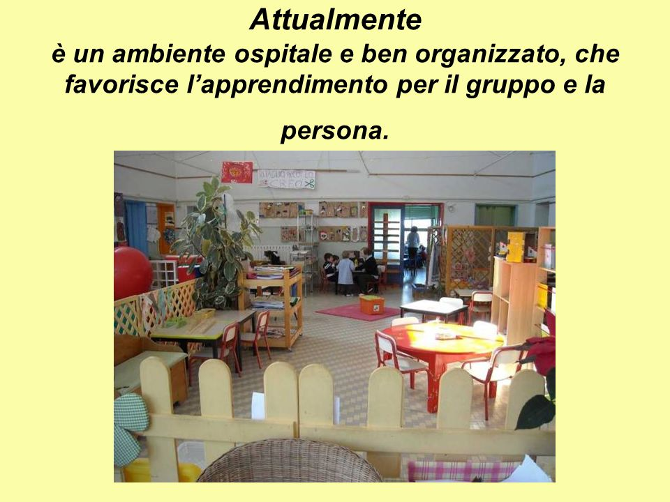 Attualmente è un ambiente ospitale e ben organizzato, che favorisce lapprendimento per il gruppo e la persona.