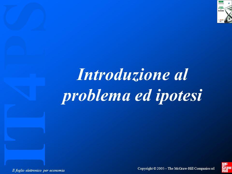IT4PS Copyright © 2005 – The McGraw-Hill Companies srl Il foglio elettronico per economia Introduzione al problema ed ipotesi
