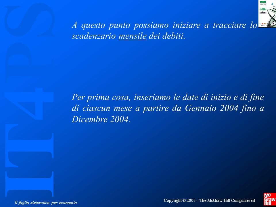 IT4PS Copyright © 2005 – The McGraw-Hill Companies srl Il foglio elettronico per economia A questo punto possiamo iniziare a tracciare lo scadenzario mensile dei debiti.