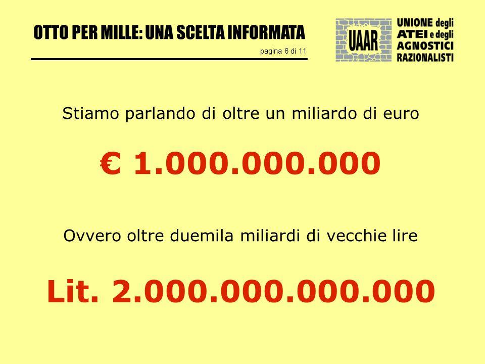 OTTO PER MILLE: UNA SCELTA INFORMATA pagina 6 di 11 1.000.000.000 Stiamo parlando di oltre un miliardo di euro Ovvero oltre duemila miliardi di vecchie lire Lit.