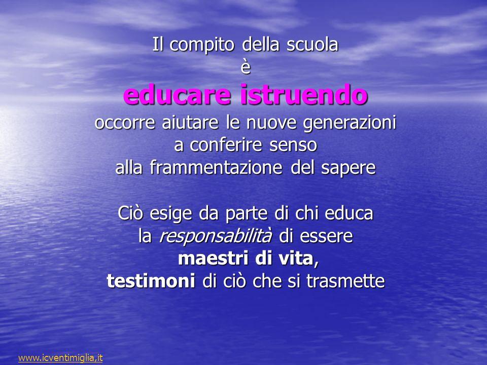 Il compito della scuola è educare istruendo occorre aiutare le nuove generazioni a conferire senso alla frammentazione del sapere Ciò esige da parte di chi educa la responsabilità di essere maestri di vita, testimoni di ciò che si trasmette www.icventimiglia,it
