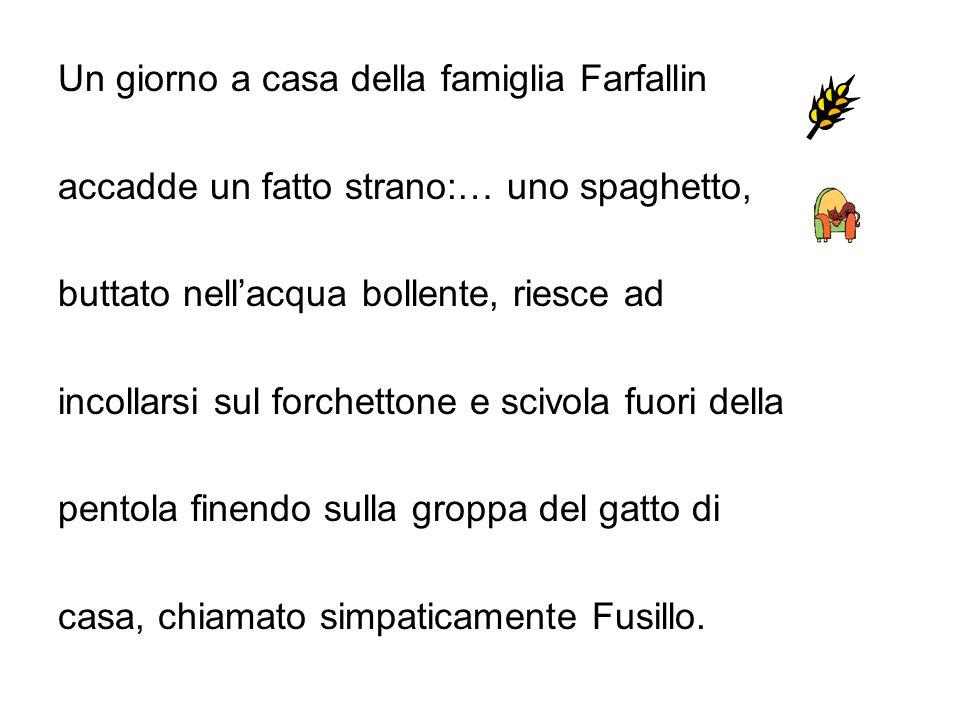 Un giorno a casa della famiglia Farfallin accadde un fatto strano:… uno spaghetto, buttato nellacqua bollente, riesce ad incollarsi sul forchettone e scivola fuori della pentola finendo sulla groppa del gatto di casa, chiamato simpaticamente Fusillo.
