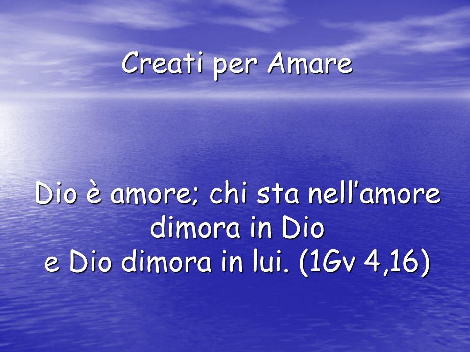 Creati per Amare Dio è amore; chi sta nellamore dimora in Dio e Dio dimora in lui. (1Gv 4,16)