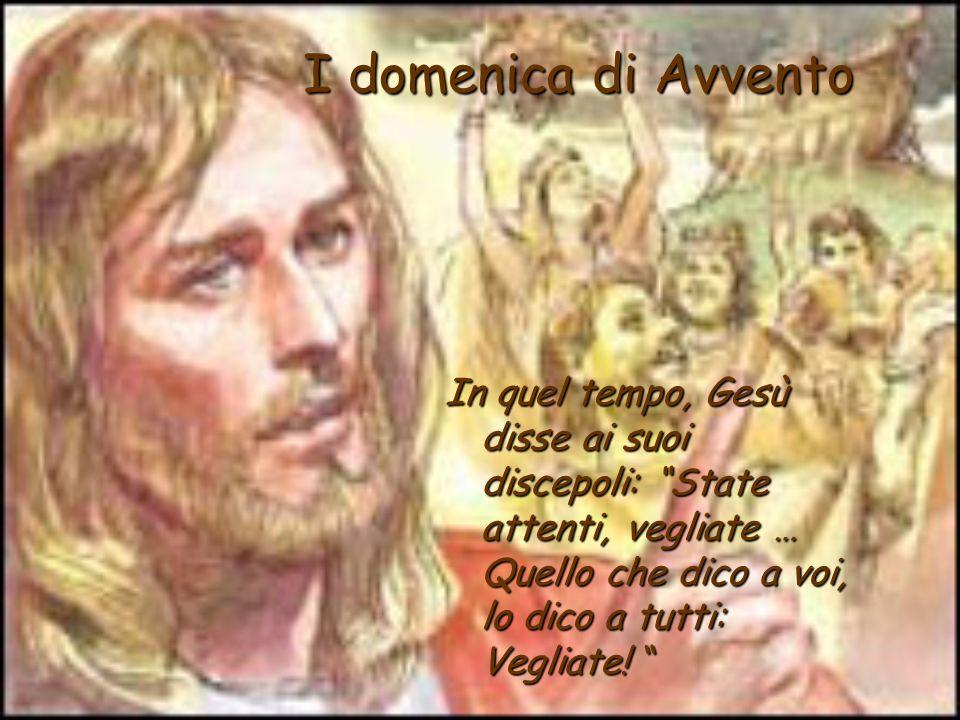 I domenica di Avvento In quel tempo, Gesù disse ai suoi discepoli: State attenti, vegliate … Quello che dico a voi, lo dico a tutti: Vegliate!