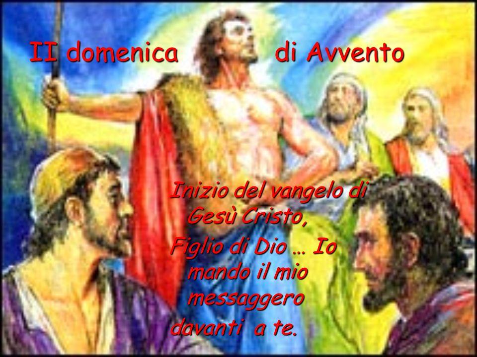 II domenica di Avvento Inizio del vangelo di Gesù Cristo, Figlio di Dio … Io mando il mio messaggero davanti a te.