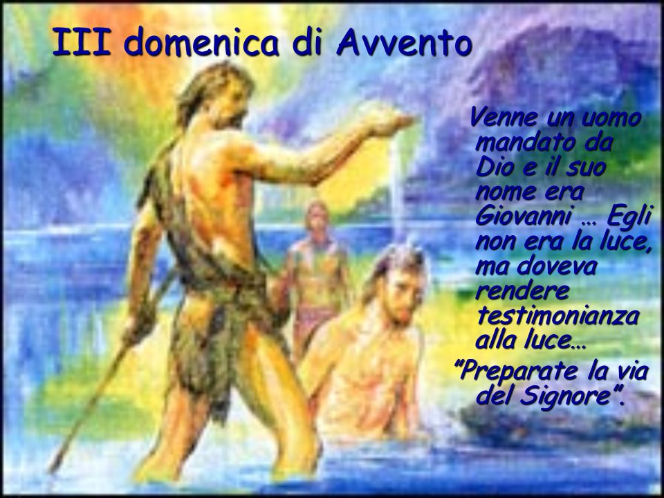 III domenica di Avvento Venne un uomo mandato da Dio e il suo nome era Giovanni … Egli non era la luce, ma doveva rendere testimonianza alla luce… Pre