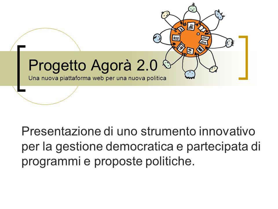 Progetto Agorà 2.0 Una nuova piattaforma web per una nuova politica Presentazione di uno strumento innovativo per la gestione democratica e partecipat