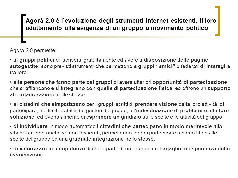 Agorà 2.0 è levoluzione degli strumenti internet esistenti, il loro adattamento alle esigenze di un gruppo o movimento politico Agora 2.0 permette: ai