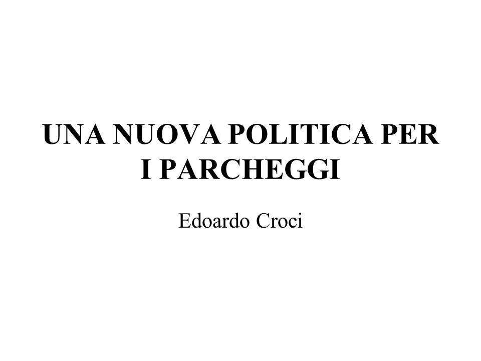 UNA NUOVA POLITICA PER I PARCHEGGI Edoardo Croci