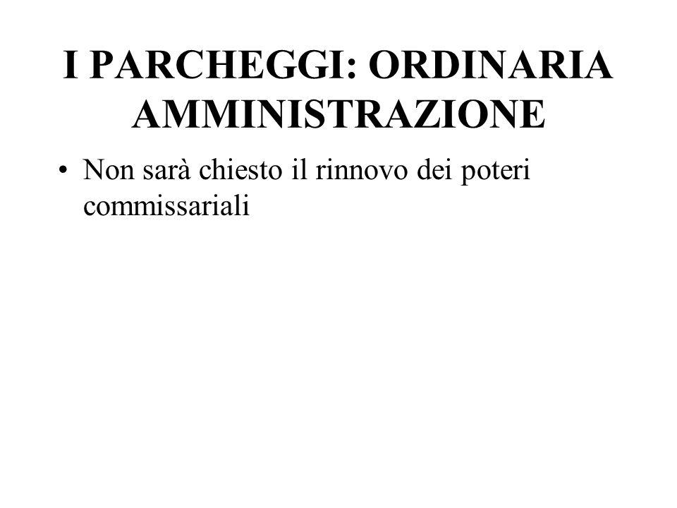 I PARCHEGGI: ORDINARIA AMMINISTRAZIONE Non sarà chiesto il rinnovo dei poteri commissariali