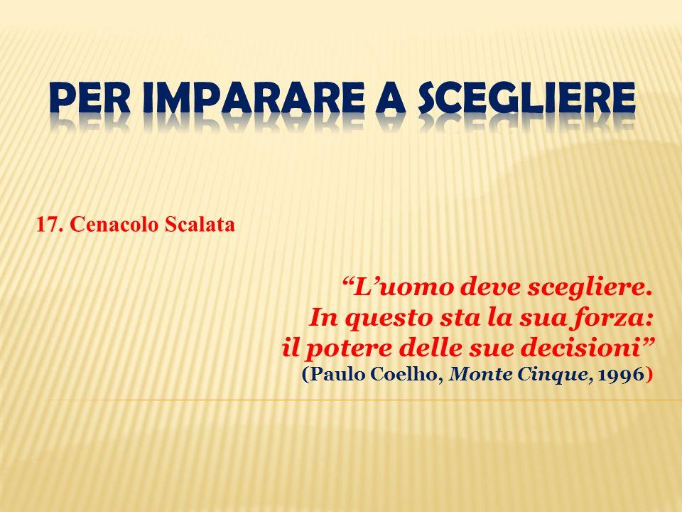 17. Cenacolo Scalata Luomo deve scegliere. In questo sta la sua forza: il potere delle sue decisioni (Paulo Coelho, Monte Cinque, 1996)
