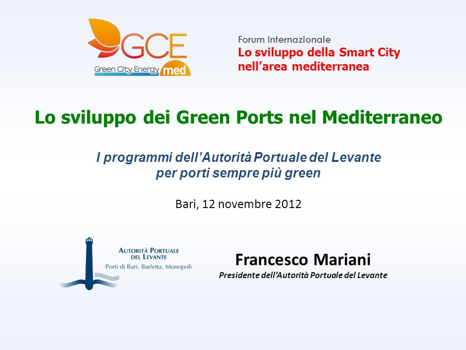 Lo sviluppo dei Green Ports nel Mediterraneo I programmi dellAutorità Portuale del Levante per porti sempre più green Bari, 12 novembre 2012 Forum Internazionale Lo sviluppo della Smart City nellarea mediterranea Francesco Mariani Presidente dellAutorità Portuale del Levante