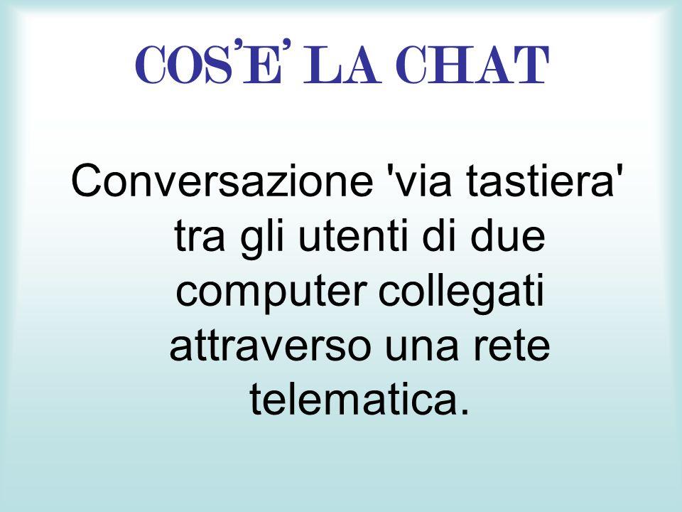 COSE LA CHAT Conversazione 'via tastiera' tra gli utenti di due computer collegati attraverso una rete telematica.
