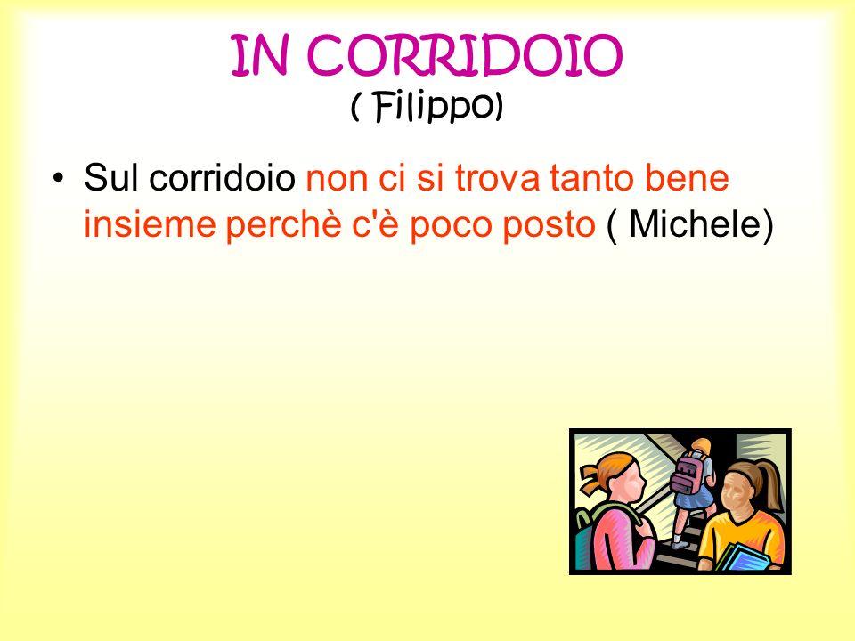 IN CORRIDOIO ( Filippo) Sul corridoio non ci si trova tanto bene insieme perchè c'è poco posto ( Michele)