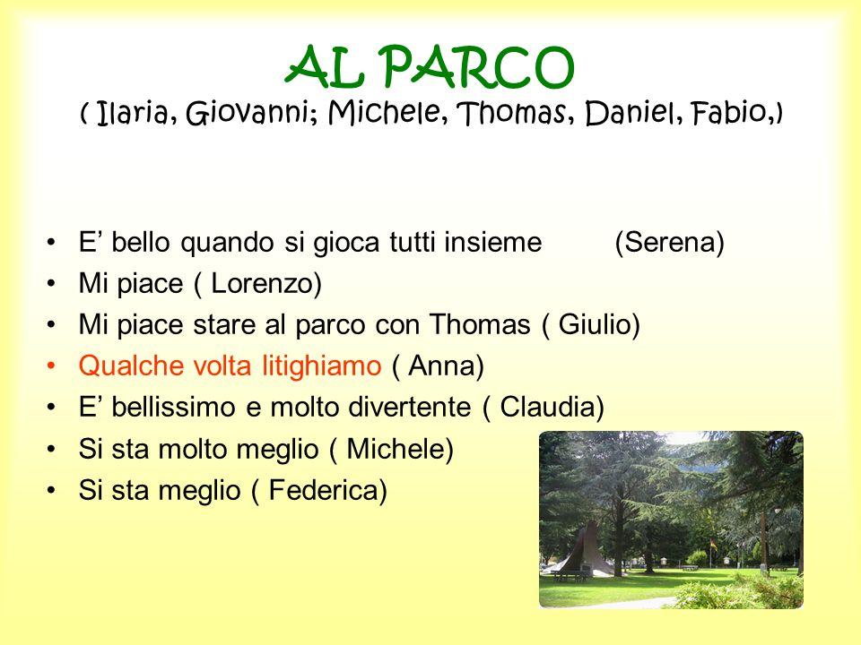 AL PARCO ( Ilaria, Giovanni; Michele, Thomas, Daniel, Fabio,) E bello quando si gioca tutti insieme (Serena) Mi piace ( Lorenzo) Mi piace stare al par