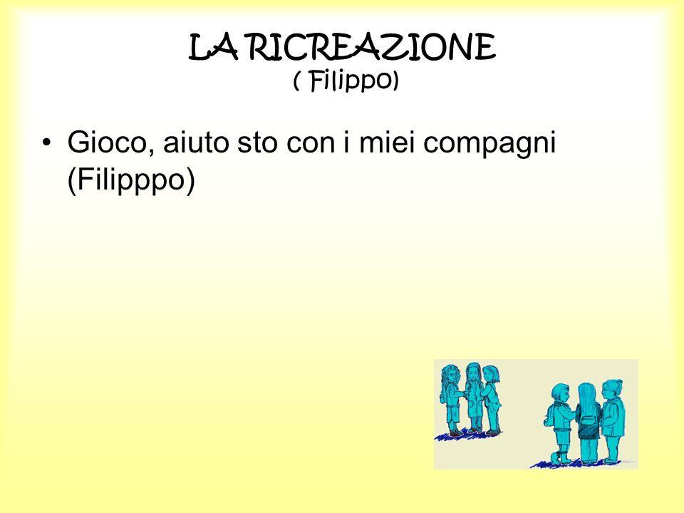 LA RICREAZIONE ( Filippo) Gioco, aiuto sto con i miei compagni (Filipppo)