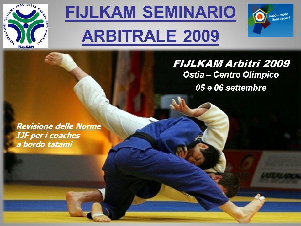 FIJLKAM SEMINARIO ARBITRALE 2009 FIJLKAM Arbitri 2009 Ostia – Centro Olimpico 05 e 06 settembre Revisione delle Norme IJF per i coaches a bordo tatami