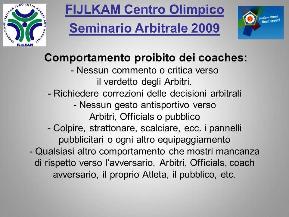 FIJLKAM Centro Olimpico Seminario Arbitrale 2009 Comportamento proibito dei coaches: - Nessun commento o critica verso il verdetto degli Arbitri.