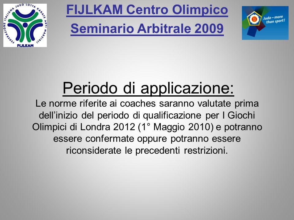 FIJLKAM Centro Olimpico Seminario Arbitrale 2009 Periodo di applicazione: Le norme riferite ai coaches saranno valutate prima dellinizio del periodo di qualificazione per I Giochi Olimpici di Londra 2012 (1° Maggio 2010) e potranno essere confermate oppure potranno essere riconsiderate le precedenti restrizioni.