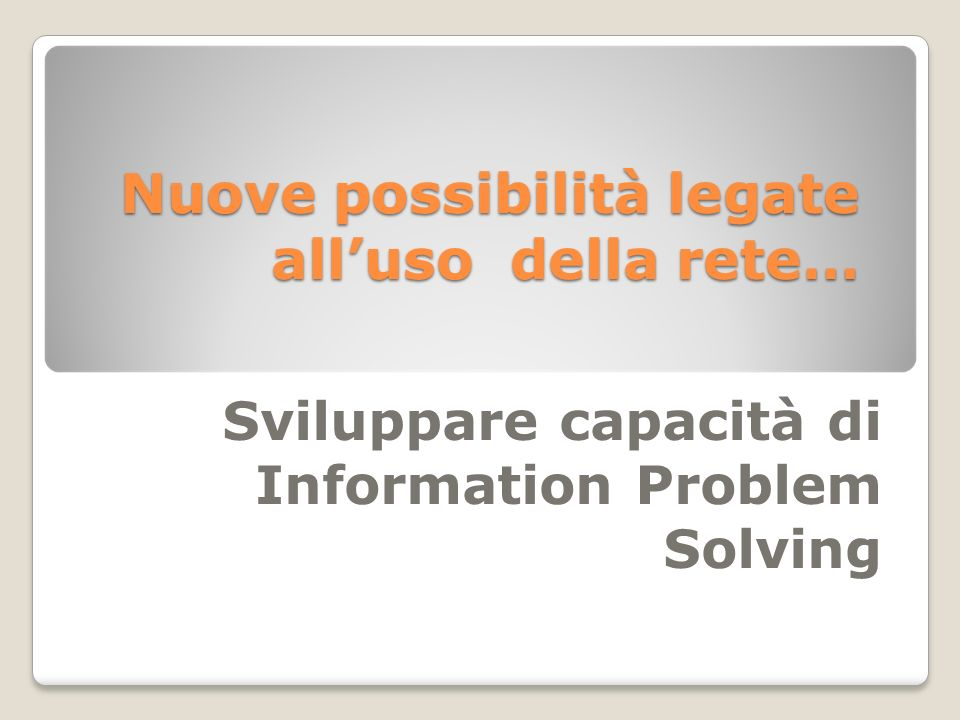 Nuove possibilità legate alluso della rete… Sviluppare capacità di Information Problem Solving