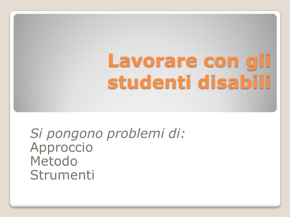 Lavorare con gli studenti disabili Si pongono problemi di: Approccio Metodo Strumenti