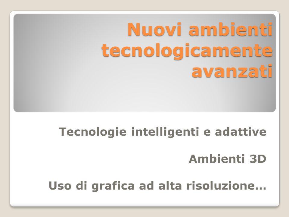 Nuovi ambienti tecnologicamente avanzati Tecnologie intelligenti e adattive Ambienti 3D Uso di grafica ad alta risoluzione…