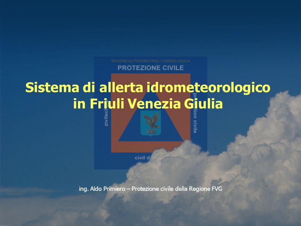 ing. Aldo Primiero – Protezione civile della Regione FVG Sistema di allerta idrometeorologico in Friuli Venezia Giulia