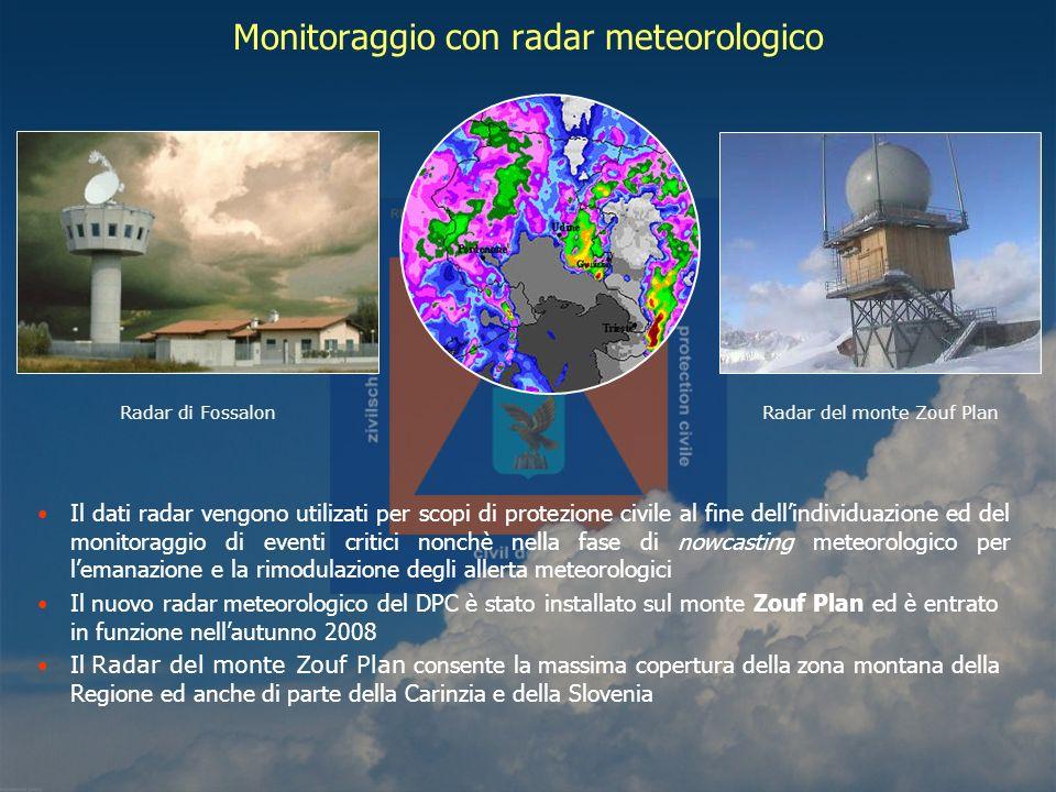 Il dati radar vengono utilizati per scopi di protezione civile al fine dellindividuazione ed del monitoraggio di eventi critici nonchè nella fase di nowcasting meteorologico per lemanazione e la rimodulazione degli allerta meteorologici Il nuovo radar meteorologico del DPC è stato installato sul monte Zouf Plan ed è entrato in funzione nellautunno 2008 Il Radar del monte Zouf Plan consente la massima copertura della zona montana della Regione ed anche di parte della Carinzia e della Slovenia Monitoraggio con radar meteorologico Radar di Fossalon Radar del monte Zouf Plan