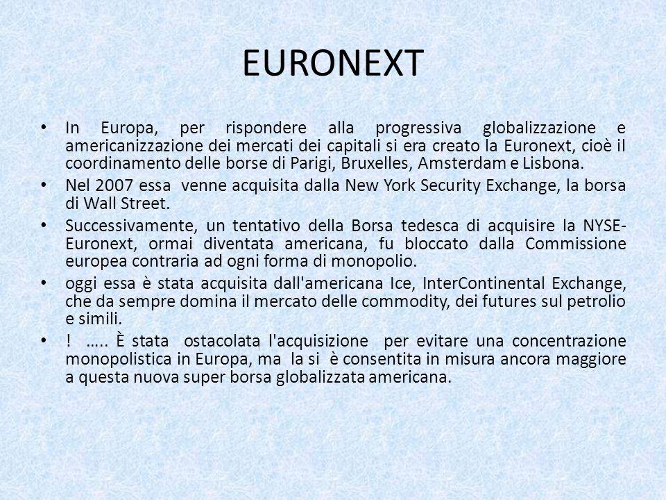 EURONEXT In Europa, per rispondere alla progressiva globalizzazione e americanizzazione dei mercati dei capitali si era creato la Euronext, cioè il coordinamento delle borse di Parigi, Bruxelles, Amsterdam e Lisbona.