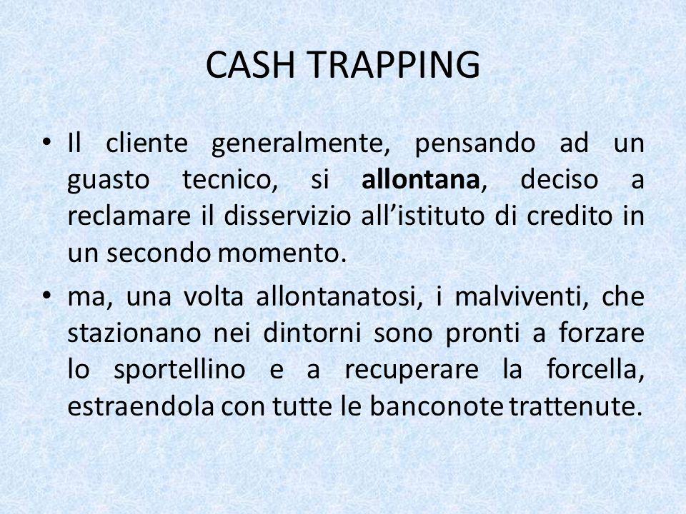 CASH TRAPPING Il cliente generalmente, pensando ad un guasto tecnico, si allontana, deciso a reclamare il disservizio allistituto di credito in un secondo momento.