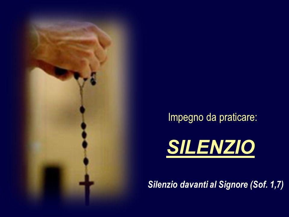 Silenzio davanti al Signore (Sof. 1,7) SILENZIO Impegno da praticare:
