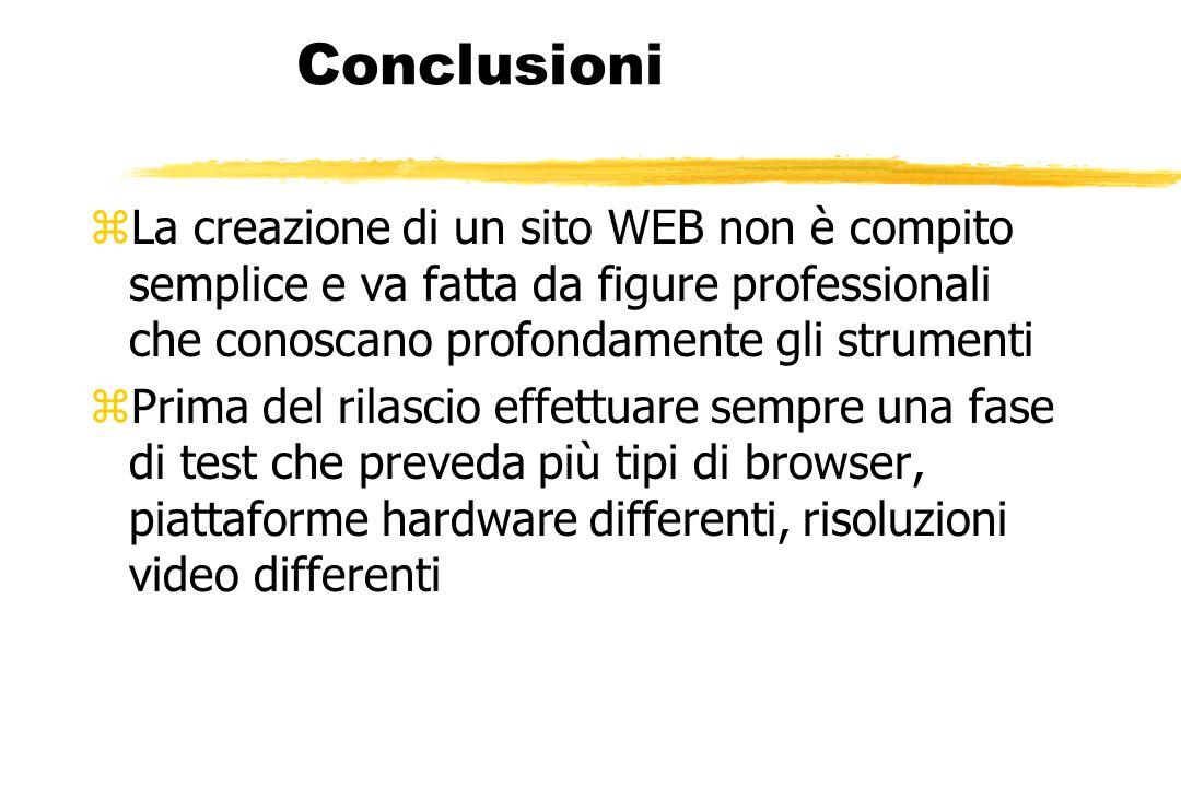 Conclusioni zLa creazione di un sito WEB non è compito semplice e va fatta da figure professionali che conoscano profondamente gli strumenti zPrima del rilascio effettuare sempre una fase di test che preveda più tipi di browser, piattaforme hardware differenti, risoluzioni video differenti