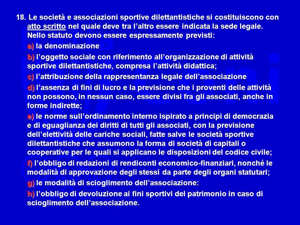 18. Le società e associazioni sportive dilettantistiche si costituiscono con atto scritto nel quale deve tra laltro essere indicata la sede legale. Ne