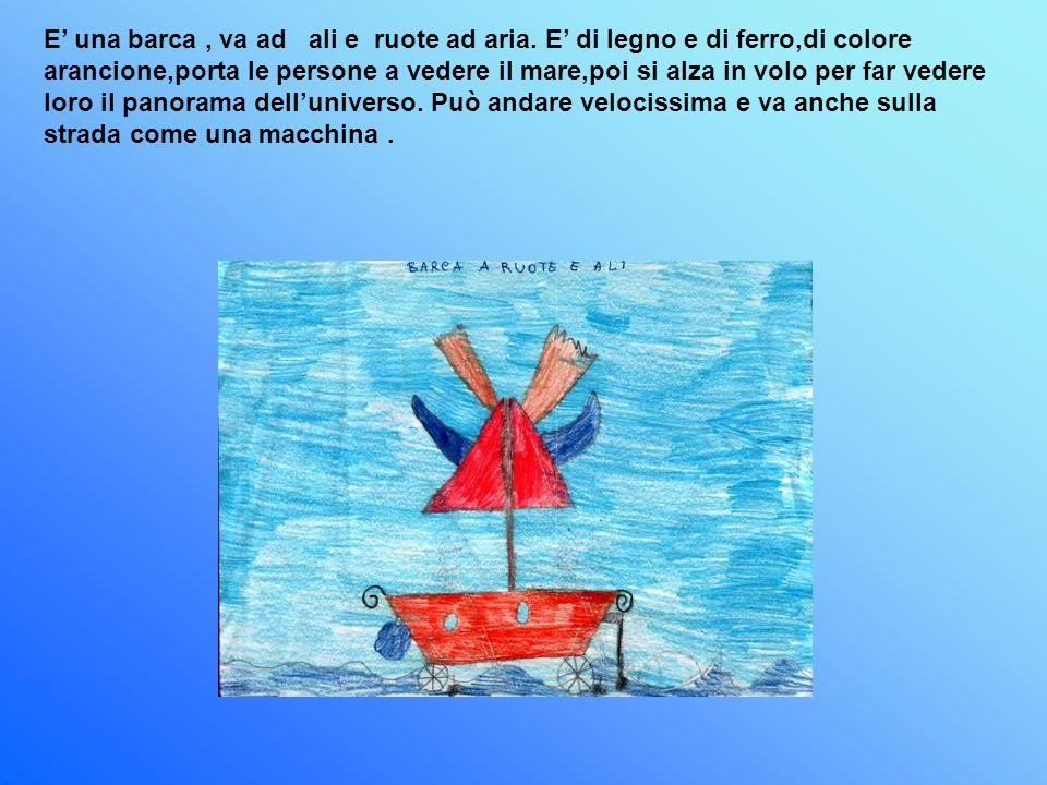 E una barca, va ad ali e ruote ad aria. E di legno e di ferro,di colore arancione,porta le persone a vedere il mare,poi si alza in volo per far vedere