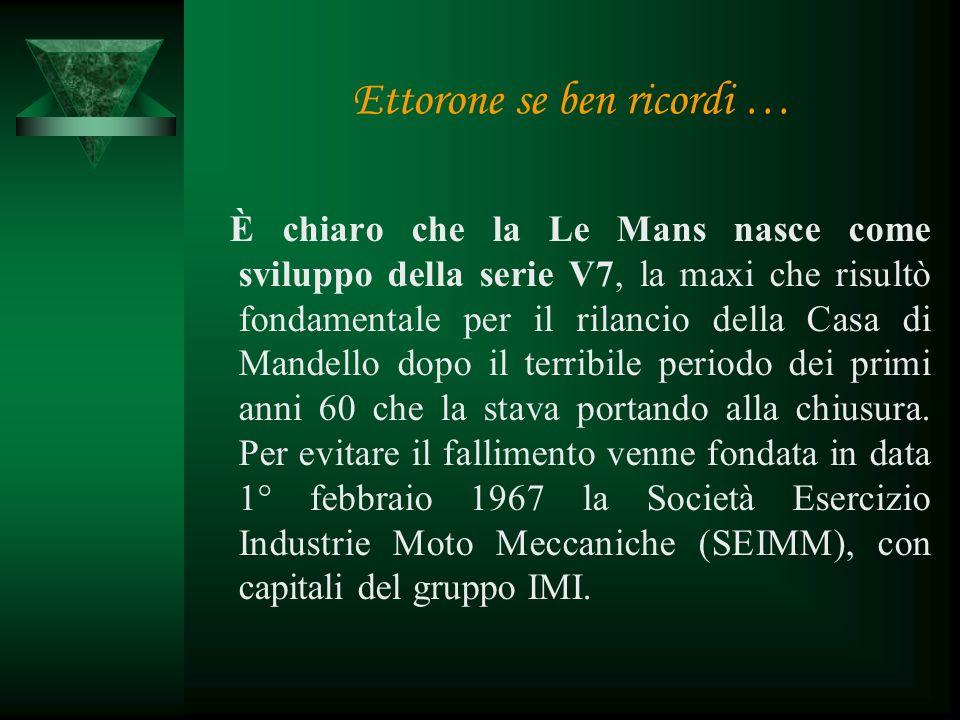 Ettorone se ben ricordi … È chiaro che la Le Mans nasce come sviluppo della serie V7, la maxi che risultò fondamentale per il rilancio della Casa di Mandello dopo il terribile periodo dei primi anni 60 che la stava portando alla chiusura.