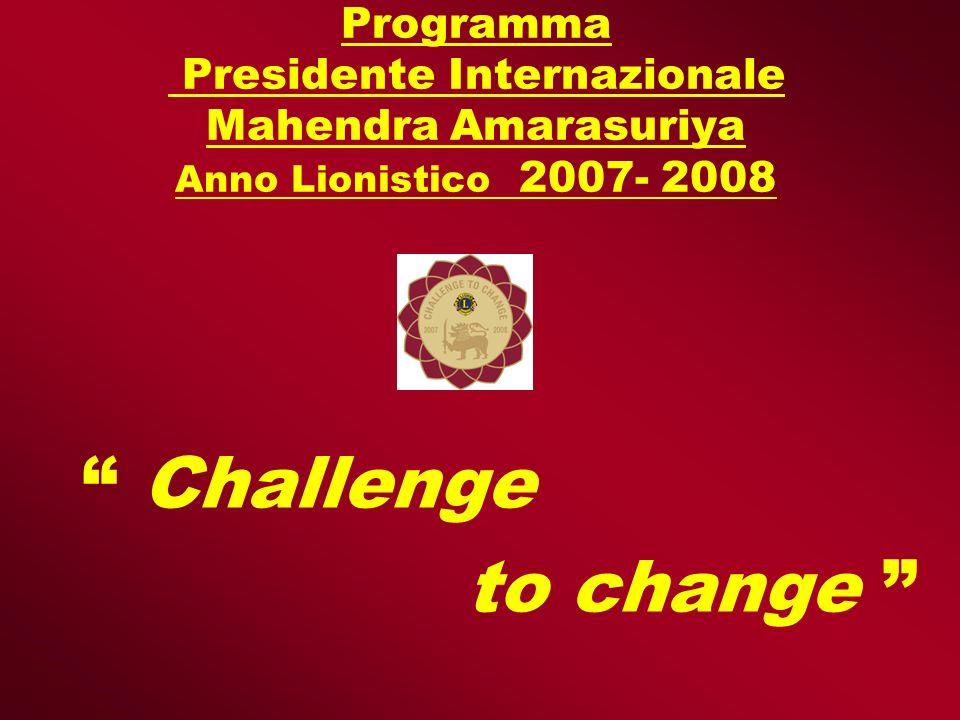 Programma Presidente Internazionale Mahendra Amarasuriya Anno Lionistico 2007- 2008 Challenge to change