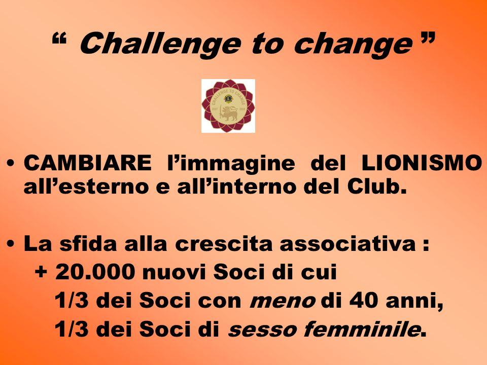 Challenge to change CAMBIARE limmagine del LIONISMO allesterno e allinterno del Club. La sfida alla crescita associativa : + 20.000 nuovi Soci di cui