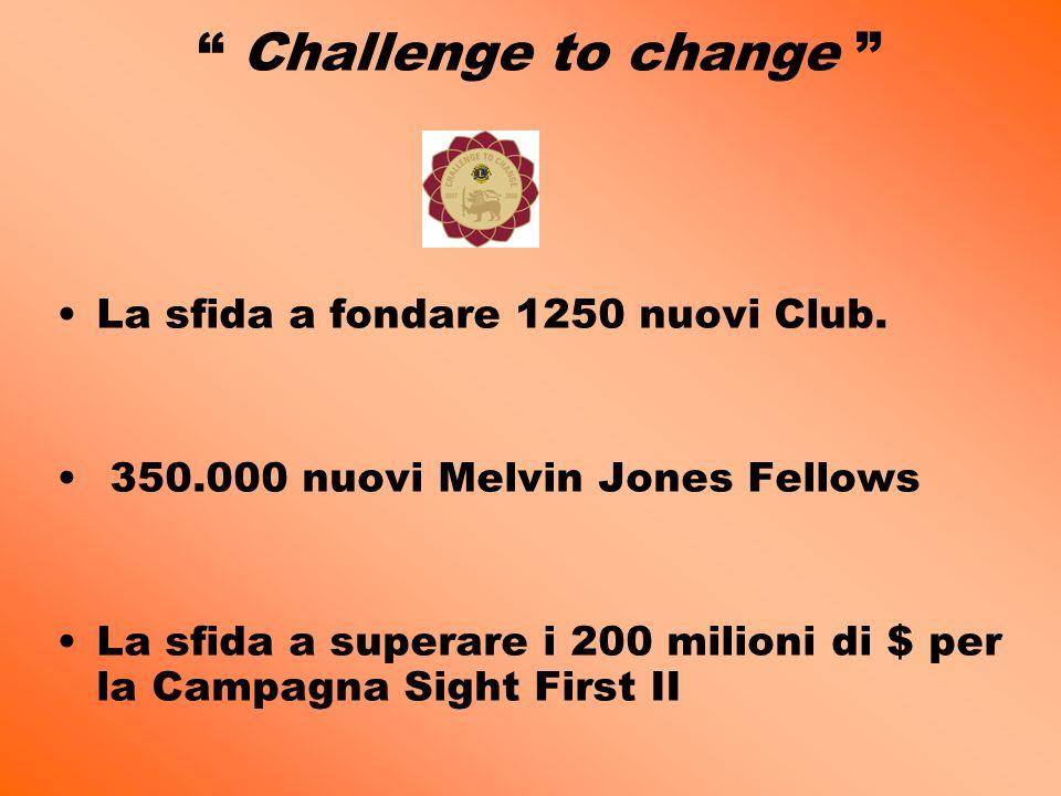 Challenge to change La sfida a fondare 1250 nuovi Club. 350.000 nuovi Melvin Jones Fellows La sfida a superare i 200 milioni di $ per la Campagna Sigh