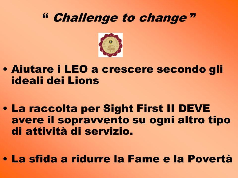 Challenge to change Aiutare i LEO a crescere secondo gli ideali dei Lions La raccolta per Sight First II DEVE avere il sopravvento su ogni altro tipo di attività di servizio.