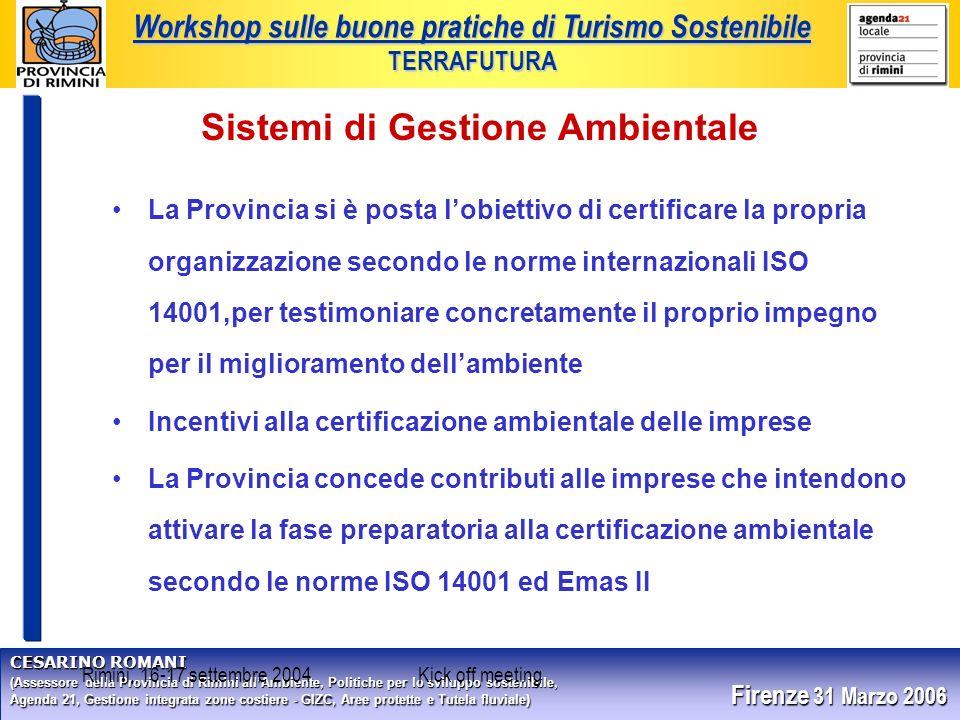 CESARINO ROMANI (Assessore della Provincia di Rimini allAmbiente, Politiche per lo sviluppo sostenibile, Agenda 21, Gestione integrata zone costiere - GIZC, Aree protette e Tutela fluviale) Firenze 31 Marzo 2006 Workshop sulle buone pratiche di Turismo Sostenibile TERRAFUTURA Rimini, 16-17 settembre 2004Kick off meeting Sistemi di Gestione Ambientale La Provincia si è posta lobiettivo di certificare la propria organizzazione secondo le norme internazionali ISO 14001,per testimoniare concretamente il proprio impegno per il miglioramento dellambiente Incentivi alla certificazione ambientale delle imprese La Provincia concede contributi alle imprese che intendono attivare la fase preparatoria alla certificazione ambientale secondo le norme ISO 14001 ed Emas II