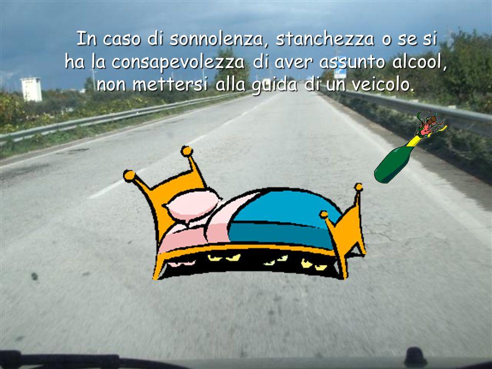 In caso di sonnolenza, stanchezza o se si ha la consapevolezza di aver assunto alcool, non mettersi alla guida di un veicolo. In caso di sonnolenza, s