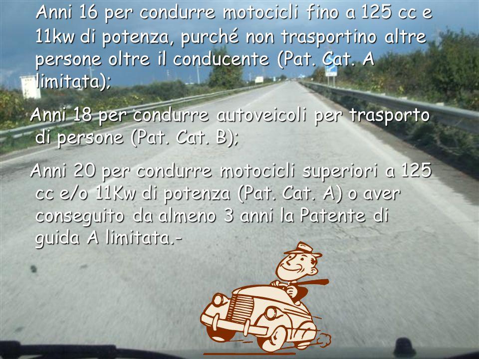 Anni 16 per condurre motocicli fino a 125 cc e 11kw di potenza, purché non trasportino altre persone oltre il conducente (Pat. Cat. A limitata); Anni