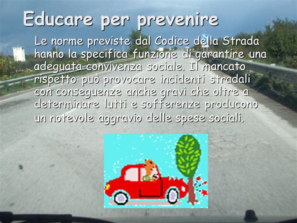 Educare per prevenire Le norme previste dal Codice della Strada hanno la specifica funzione di garantire una adeguata convivenza sociale. Il mancato r