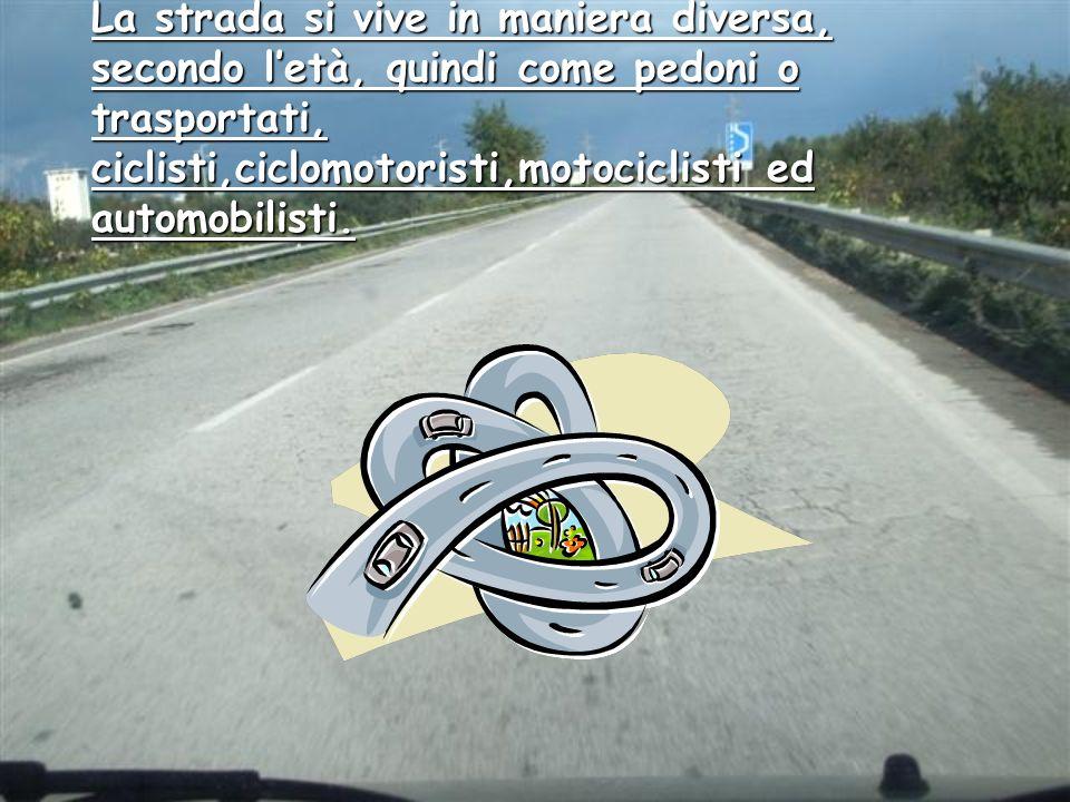 La strada si vive in maniera diversa, secondo letà, quindi come pedoni o trasportati, ciclisti,ciclomotoristi,motociclisti ed automobilisti.